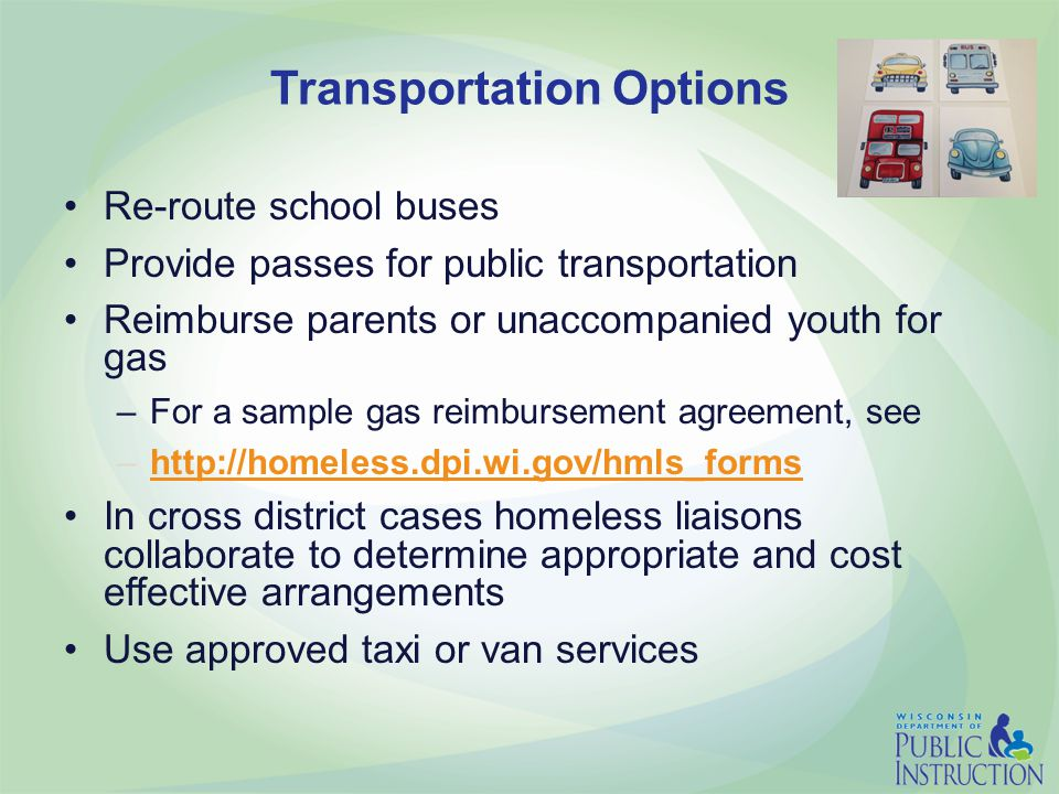 Transportation Options Re-route school buses Provide passes for public transportation Reimburse parents or unaccompanied youth for gas –For a sample gas reimbursement agreement, see –http://homeless.dpi.wi.gov/hmls_formshttp://homeless.dpi.wi.gov/hmls_forms In cross district cases homeless liaisons collaborate to determine appropriate and cost effective arrangements Use approved taxi or van services