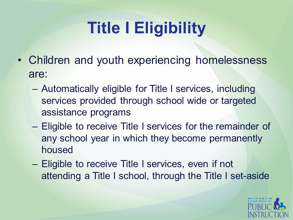 Title I Eligibility Children and youth experiencing homelessness are: –Automatically eligible for Title I services, including services provided through school wide or targeted assistance programs –Eligible to receive Title I services for the remainder of any school year in which they become permanently housed –Eligible to receive Title I services, even if not attending a Title I school, through the Title I set-aside