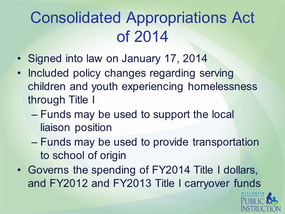 Consolidated Appropriations Act of 2014 Signed into law on January 17, 2014 Included policy changes regarding serving children and youth experiencing homelessness through Title I –Funds may be used to support the local liaison position –Funds may be used to provide transportation to school of origin Governs the spending of FY2014 Title I dollars, and FY2012 and FY2013 Title I carryover funds