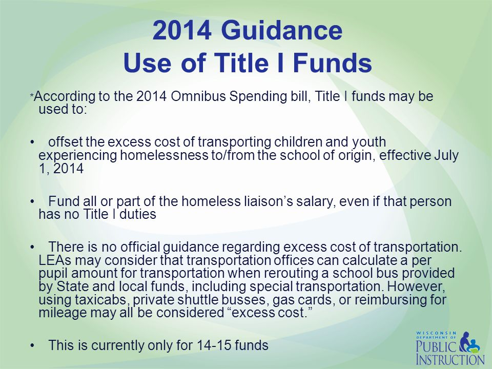 2014 Guidance Use of Title I Funds * According to the 2014 Omnibus Spending bill, Title I funds may be used to: offset the excess cost of transporting children and youth experiencing homelessness to/from the school of origin, effective July 1, 2014 Fund all or part of the homeless liaison's salary, even if that person has no Title I duties There is no official guidance regarding excess cost of transportation.