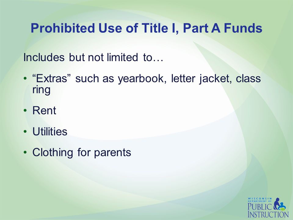 Prohibited Use of Title I, Part A Funds Includes but not limited to… Extras such as yearbook, letter jacket, class ring Rent Utilities Clothing for parents