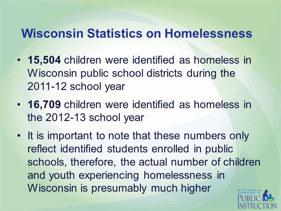 Wisconsin Statistics on Homelessness 15,504 children were identified as homeless in Wisconsin public school districts during the 2011-12 school year 16,709 children were identified as homeless in the 2012-13 school year It is important to note that these numbers only reflect identified students enrolled in public schools, therefore, the actual number of children and youth experiencing homelessness in Wisconsin is presumably much higher