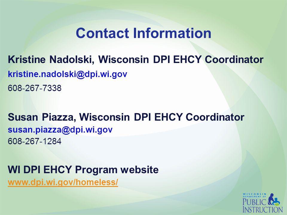 Contact Information Kristine Nadolski, Wisconsin DPI EHCY Coordinator kristine.nadolski@dpi.wi.gov 608-267-7338 Susan Piazza, Wisconsin DPI EHCY Coordinator susan.piazza@dpi.wi.gov 608-267-1284 WI DPI EHCY Program website www.dpi.wi.gov/homeless/