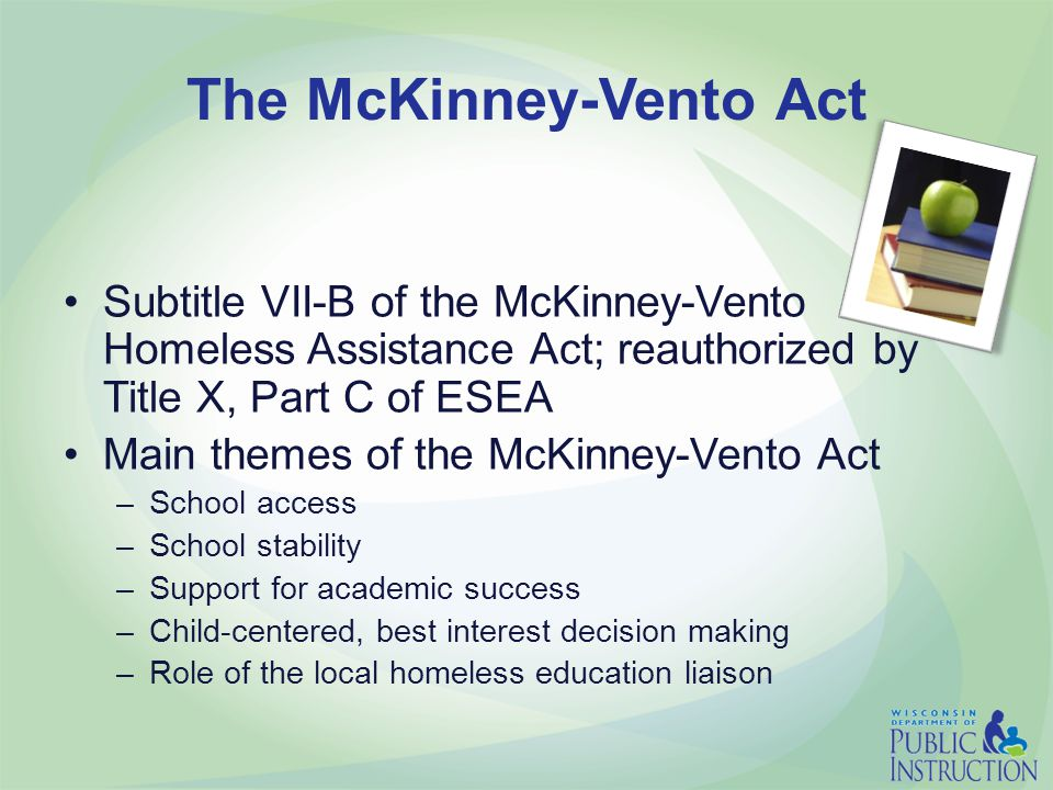 The McKinney-Vento Act Subtitle VII-B of the McKinney-Vento Homeless Assistance Act; reauthorized by Title X, Part C of ESEA Main themes of the McKinney-Vento Act –School access –School stability –Support for academic success –Child-centered, best interest decision making –Role of the local homeless education liaison