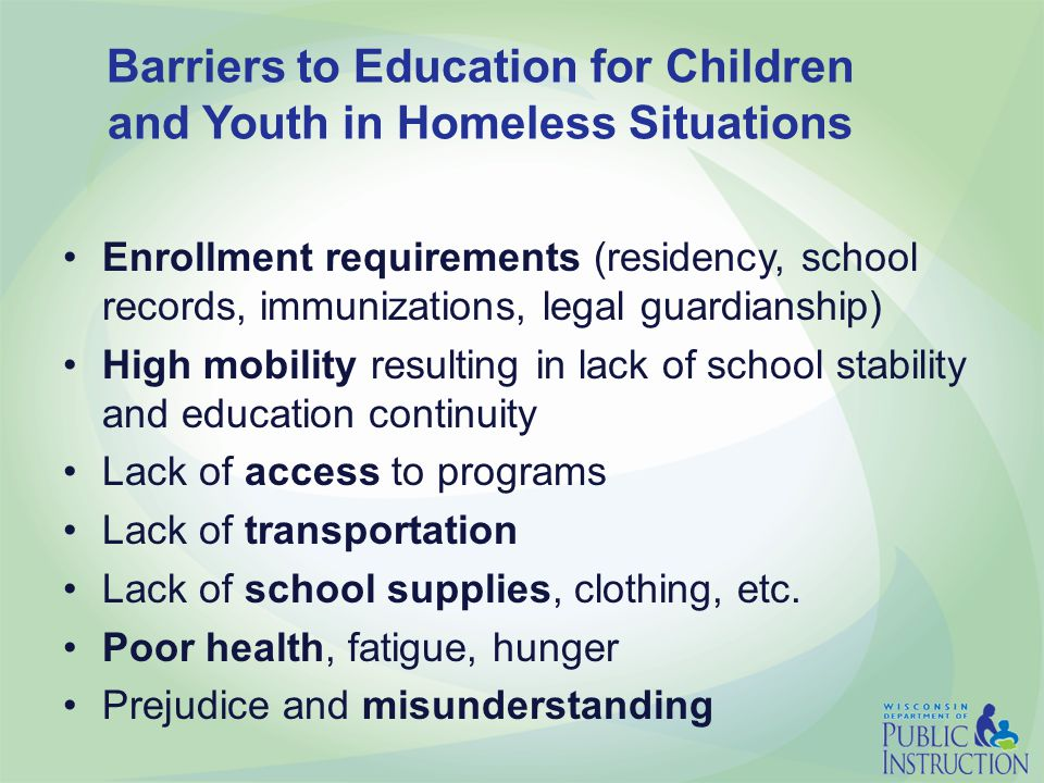 Barriers to Education for Children and Youth in Homeless Situations Enrollment requirements (residency, school records, immunizations, legal guardianship) High mobility resulting in lack of school stability and education continuity Lack of access to programs Lack of transportation Lack of school supplies, clothing, etc.