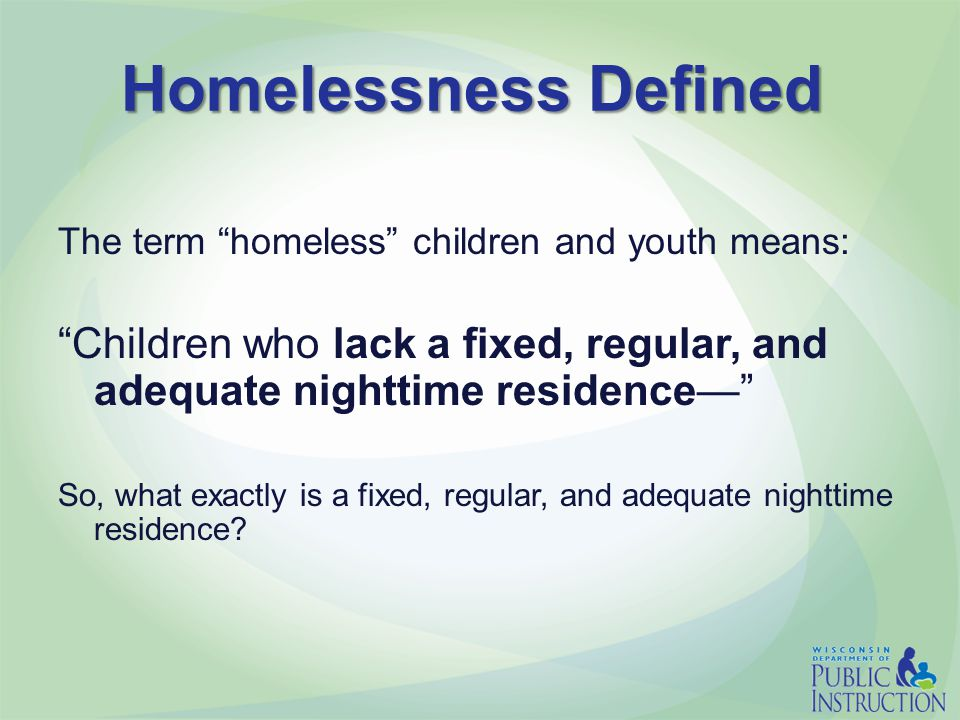 Homelessness Defined The term homeless children and youth means: Children who lack a fixed, regular, and adequate nighttime residence— So, what exactly is a fixed, regular, and adequate nighttime residence?