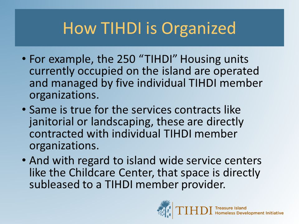 "How TIHDI is Organized For example, the 250 ""TIHDI"" Housing units currently occupied on the island are operated and managed by five individual TIHDI m"