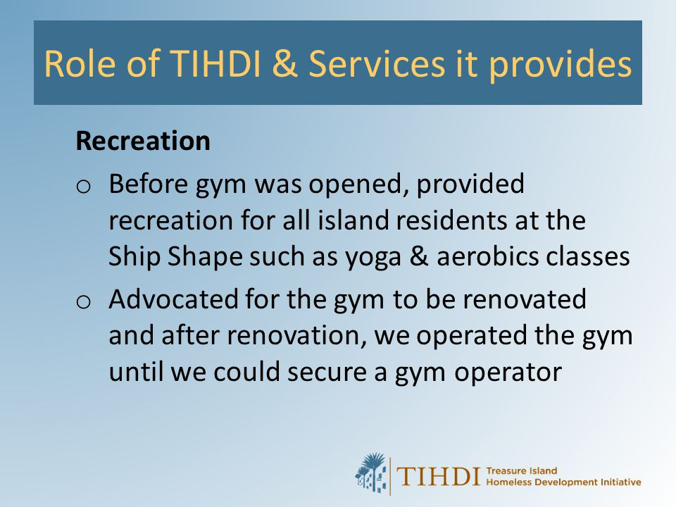 Role of TIHDI & Services it provides Recreation o Before gym was opened, provided recreation for all island residents at the Ship Shape such as yoga &