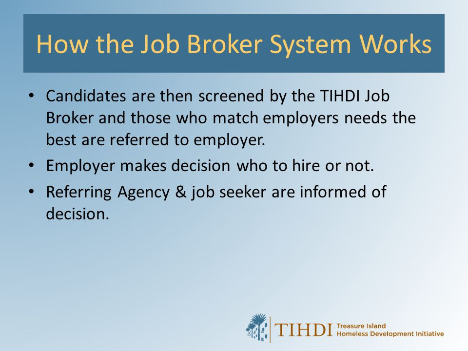 How the Job Broker System Works Candidates are then screened by the TIHDI Job Broker and those who match employers needs the best are referred to empl