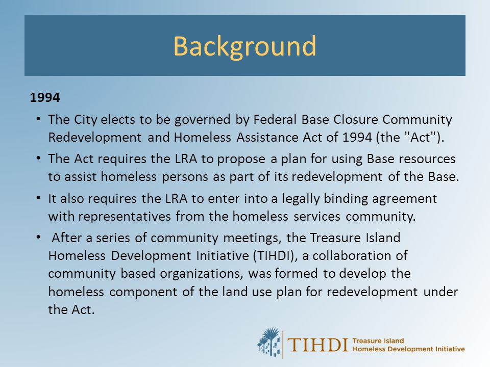 Background 1994 The City elects to be governed by Federal Base Closure Community Redevelopment and Homeless Assistance Act of 1994 (the