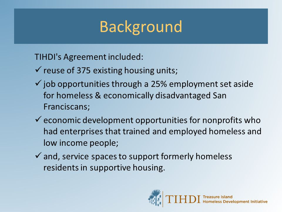 Background TIHDI's Agreement included: reuse of 375 existing housing units; job opportunities through a 25% employment set aside for homeless & econom