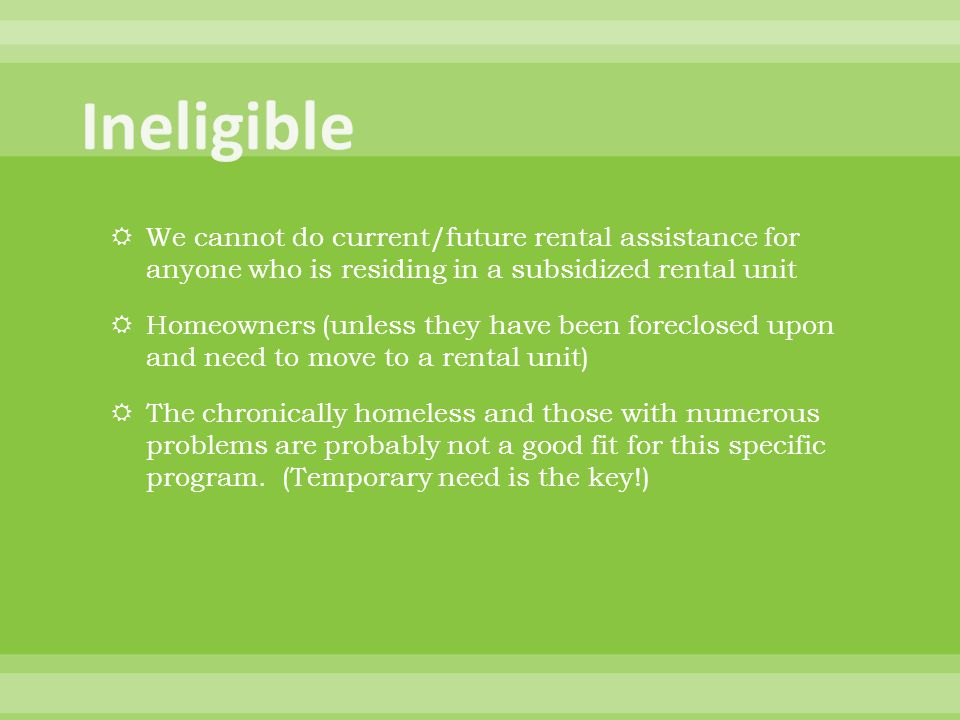  We cannot do current/future rental assistance for anyone who is residing in a subsidized rental unit  Homeowners (unless they have been foreclosed upon and need to move to a rental unit)  The chronically homeless and those with numerous problems are probably not a good fit for this specific program.