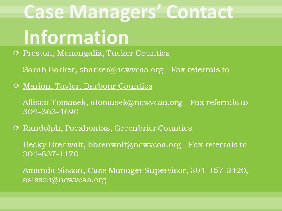  Preston, Monongalia, Tucker Counties Sarah Barker, sbarker@ncwvcaa.org – Fax referrals to  Marion, Taylor, Barbour Counties Allison Tomasek, atomasek@ncwvcaa.org – Fax referrals to 304-363-4690  Randolph, Pocahontas, Greenbrier Counties Becky Brenwalt, bbrenwalt@ncwvcaa.org – Fax referrals to 304-637-1170 Amanda Sisson, Case Manager Supervisor, 304-457-3420, asisson@ncwvcaa.org