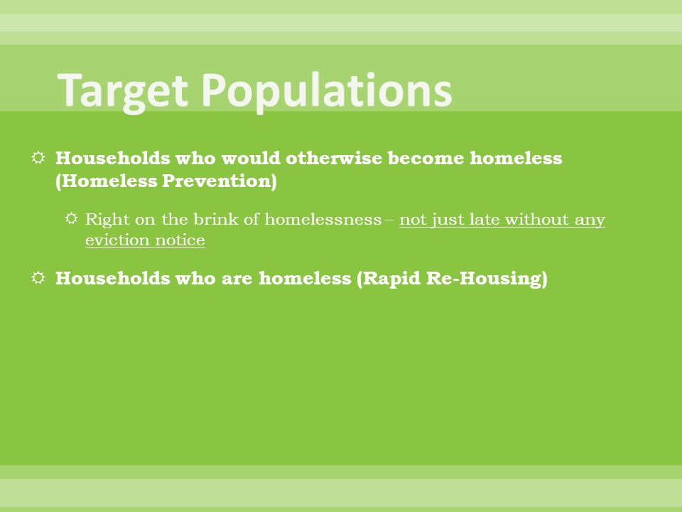  Households who would otherwise become homeless (Homeless Prevention)  Right on the brink of homelessness – not just late without any eviction notic