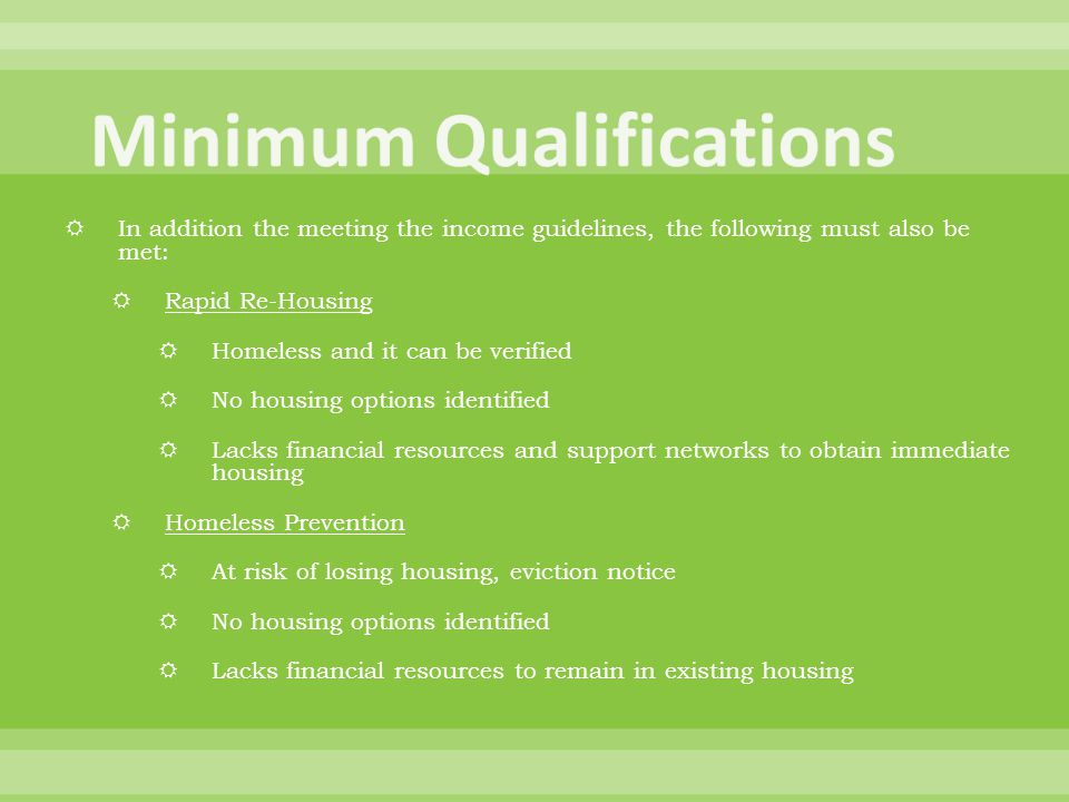  In addition the meeting the income guidelines, the following must also be met:  Rapid Re-Housing  Homeless and it can be verified  No housing options identified  Lacks financial resources and support networks to obtain immediate housing  Homeless Prevention  At risk of losing housing, eviction notice  No housing options identified  Lacks financial resources to remain in existing housing