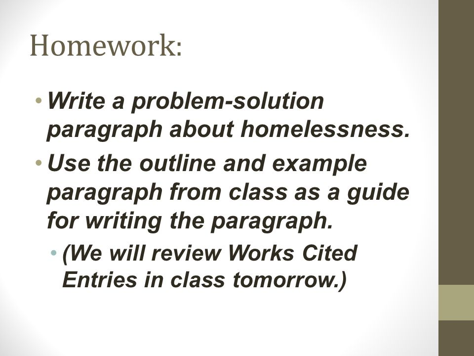 Homework : Write a problem-solution paragraph about homelessness. Use the outline and example paragraph from class as a guide for writing the paragrap