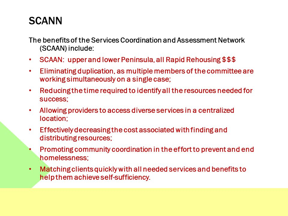 SCANN The benefits of the Services Coordination and Assessment Network (SCAAN) include: SCAAN: upper and lower Peninsula, all Rapid Rehousing $$$ Elim