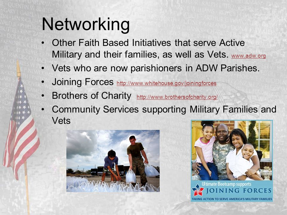 Networking Other Faith Based Initiatives that serve Active Military and their families, as well as Vets. www.adw.org www.adw.org Vets who are now pari