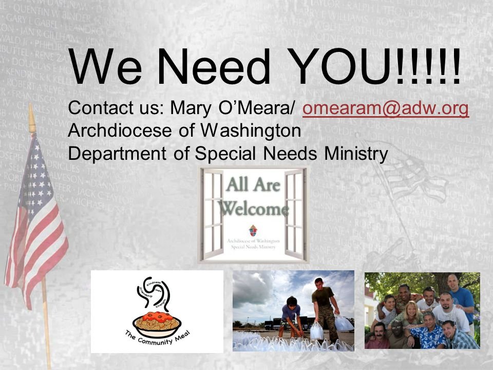 We Need YOU!!!!! Contact us: Mary O'Meara/ omearam@adw.org Archdiocese of Washington Department of Special Needs Ministryomearam@adw.org
