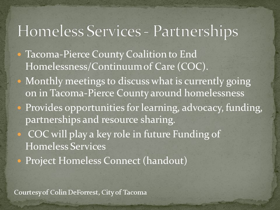 Tacoma-Pierce County Coalition to End Homelessness/Continuum of Care (COC). Monthly meetings to discuss what is currently going on in Tacoma-Pierce Co