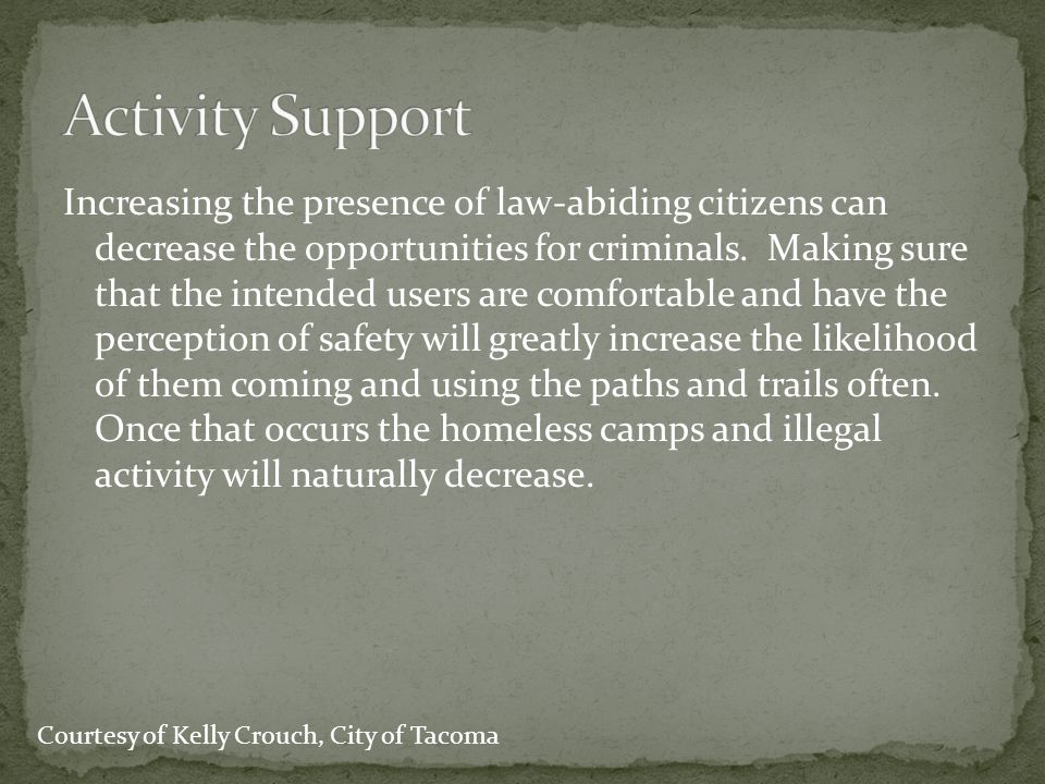 Increasing the presence of law-abiding citizens can decrease the opportunities for criminals. Making sure that the intended users are comfortable and