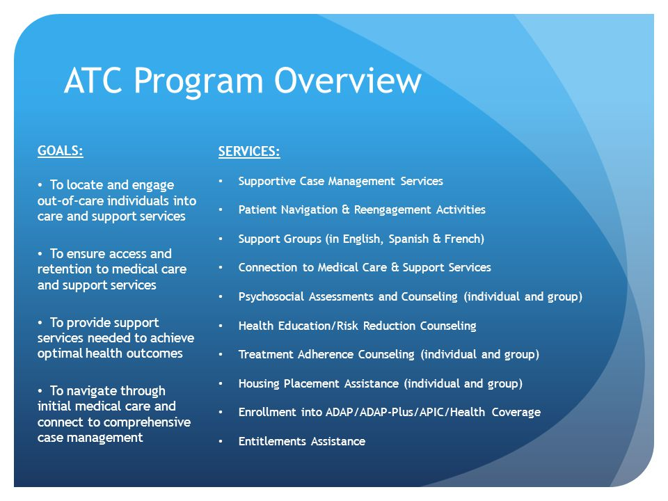 ATC Program Overview GOALS: To locate and engage out-of-care individuals into care and support services To ensure access and retention to medical care and support services To provide support services needed to achieve optimal health outcomes To navigate through initial medical care and connect to comprehensive case management SERVICES: Supportive Case Management Services Patient Navigation & Reengagement Activities Support Groups (in English, Spanish & French) Connection to Medical Care & Support Services Psychosocial Assessments and Counseling (individual and group) Health Education/Risk Reduction Counseling Treatment Adherence Counseling (individual and group) Housing Placement Assistance (individual and group) Enrollment into ADAP/ADAP-Plus/APIC/Health Coverage Entitlements Assistance