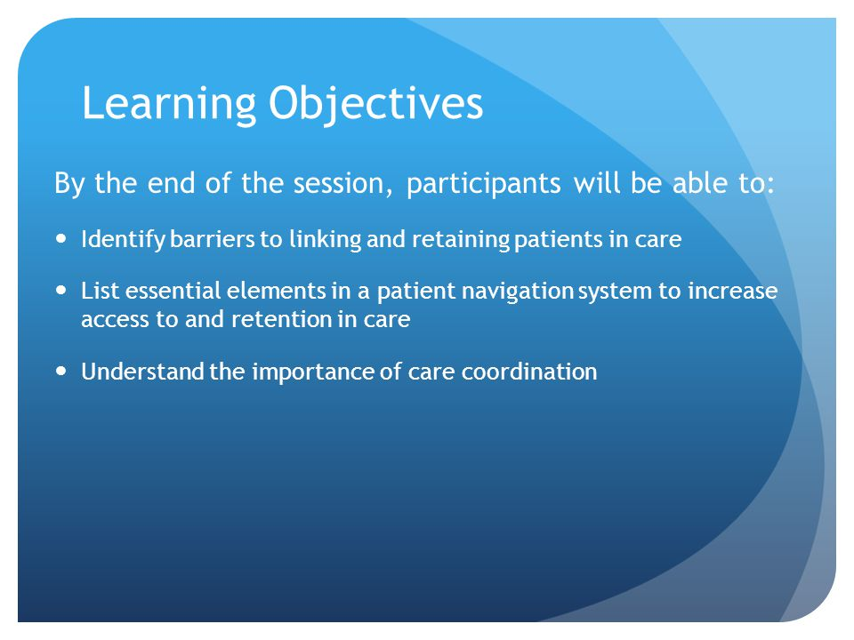Learning Objectives By the end of the session, participants will be able to: Identify barriers to linking and retaining patients in care List essential elements in a patient navigation system to increase access to and retention in care Understand the importance of care coordination