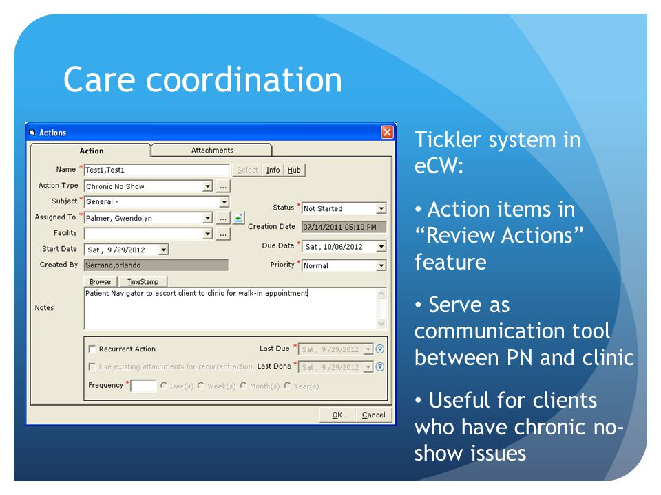 Care coordination Tickler system in eCW: Action items in Review Actions feature Serve as communication tool between PN and clinic Useful for clients who have chronic no- show issues