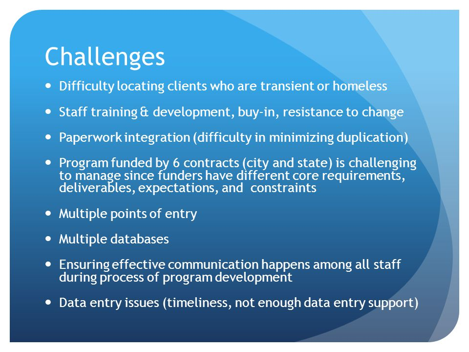 Challenges Difficulty locating clients who are transient or homeless Staff training & development, buy-in, resistance to change Paperwork integration (difficulty in minimizing duplication) Program funded by 6 contracts (city and state) is challenging to manage since funders have different core requirements, deliverables, expectations, and constraints Multiple points of entry Multiple databases Ensuring effective communication happens among all staff during process of program development Data entry issues (timeliness, not enough data entry support)