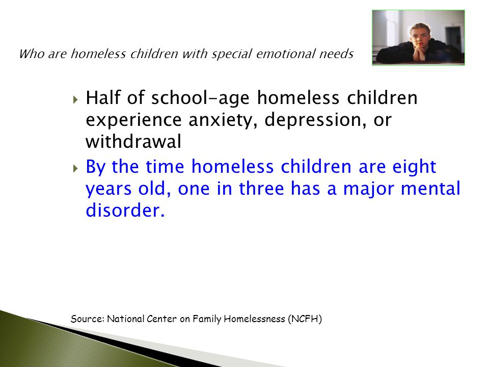  Half of school-age homeless children experience anxiety, depression, or withdrawal  By the time homeless children are eight years old, one in three has a major mental disorder.