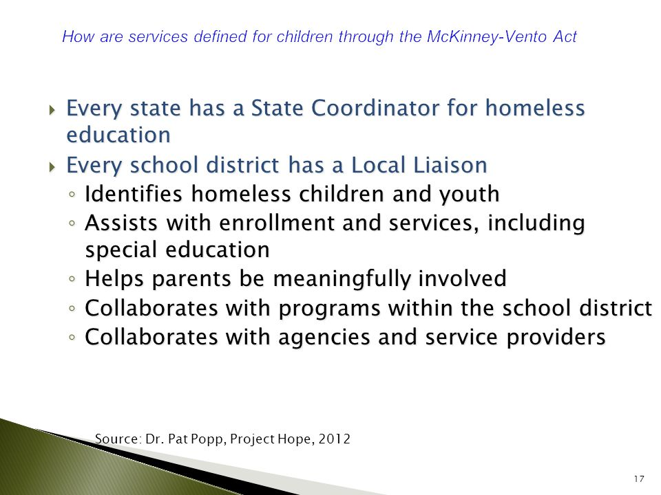  Every state has a State Coordinator for homeless education  Every school district has a Local Liaison ◦ Identifies homeless children and youth ◦ Assists with enrollment and services, including special education ◦ Helps parents be meaningfully involved ◦ Collaborates with programs within the school district ◦ Collaborates with agencies and service providers 17 Source: Dr.