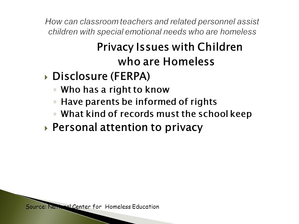 Privacy Issues with Children who are Homeless  Disclosure (FERPA) ◦ Who has a right to know ◦ Have parents be informed of rights ◦ What kind of records must the school keep  Personal attention to privacy Source: National Center for Homeless Education