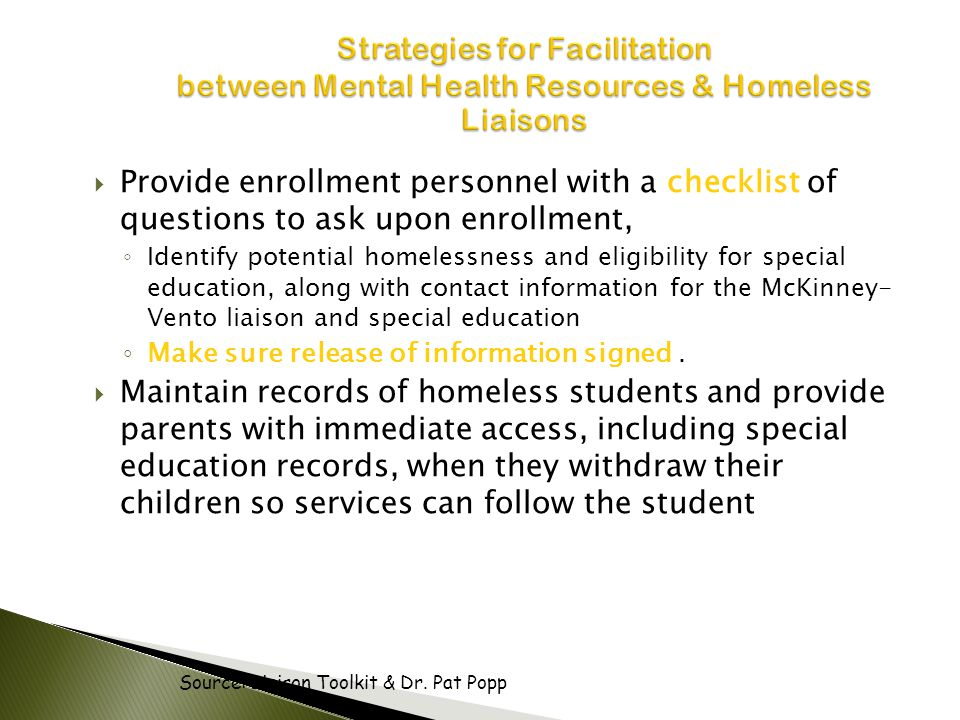  Provide enrollment personnel with a checklist of questions to ask upon enrollment, ◦ Identify potential homelessness and eligibility for special education, along with contact information for the McKinney- Vento liaison and special education ◦ Make sure release of information signed.