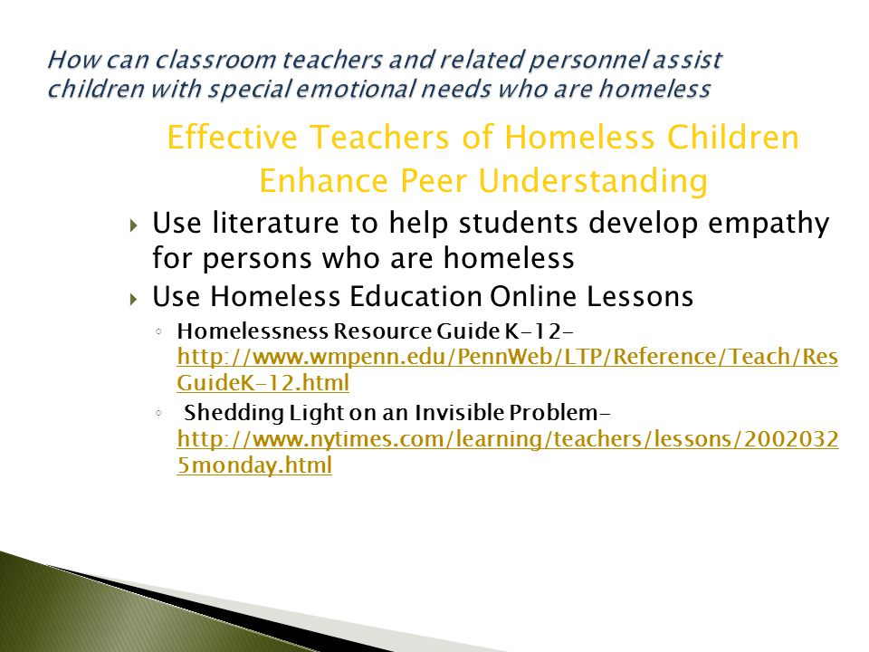 Effective Teachers of Homeless Children Enhance Peer Understanding  Use literature to help students develop empathy for persons who are homeless  Use Homeless Education Online Lessons ◦ Homelessness Resource Guide K-12- http://www.wmpenn.edu/PennWeb/LTP/Reference/Teach/Res GuideK-12.html http://www.wmpenn.edu/PennWeb/LTP/Reference/Teach/Res GuideK-12.html ◦ Shedding Light on an Invisible Problem- http://www.nytimes.com/learning/teachers/lessons/2002032 5monday.html http://www.nytimes.com/learning/teachers/lessons/2002032 5monday.html