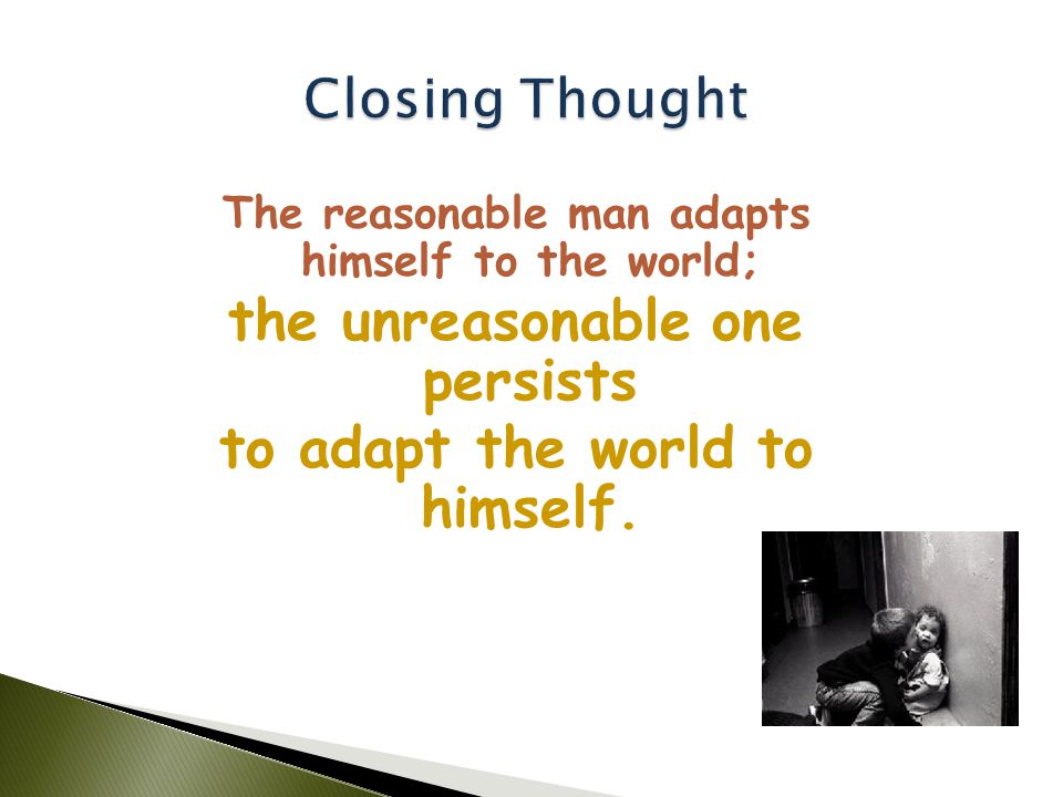 The reasonable man adapts himself to the world; the unreasonable one persists to adapt the world to himself.