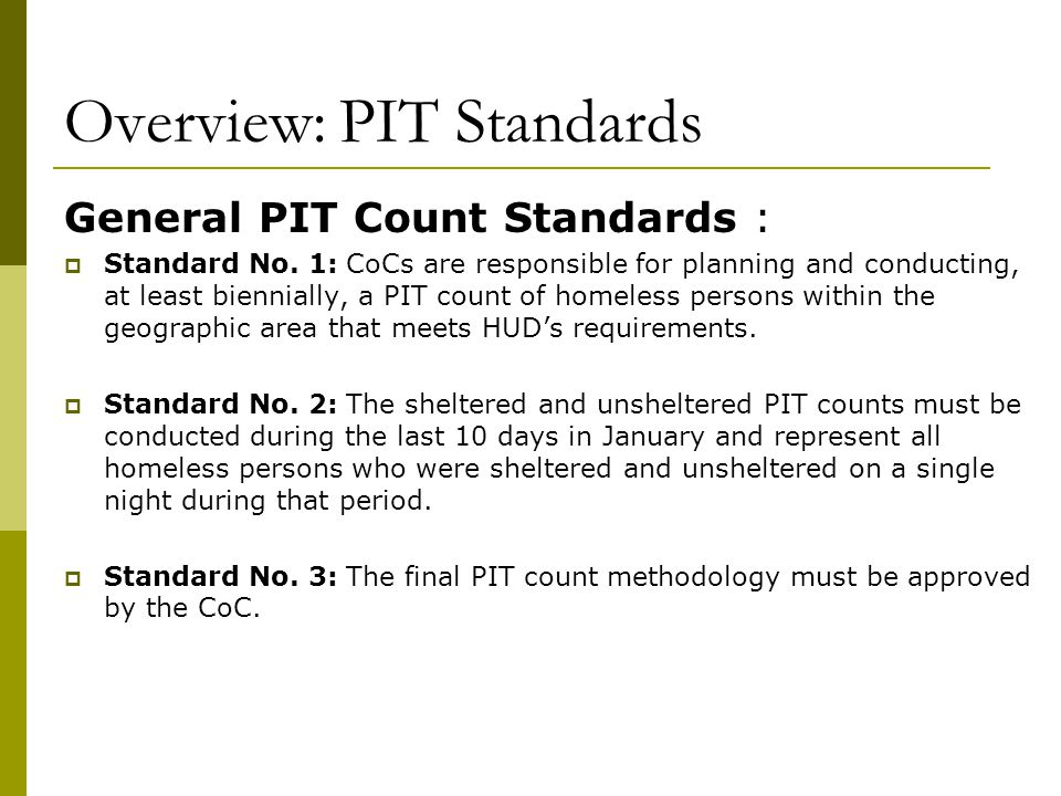 Overview: PIT Standards General PIT Count Standards :  Standard No. 1: CoCs are responsible for planning and conducting, at least biennially, a PIT c