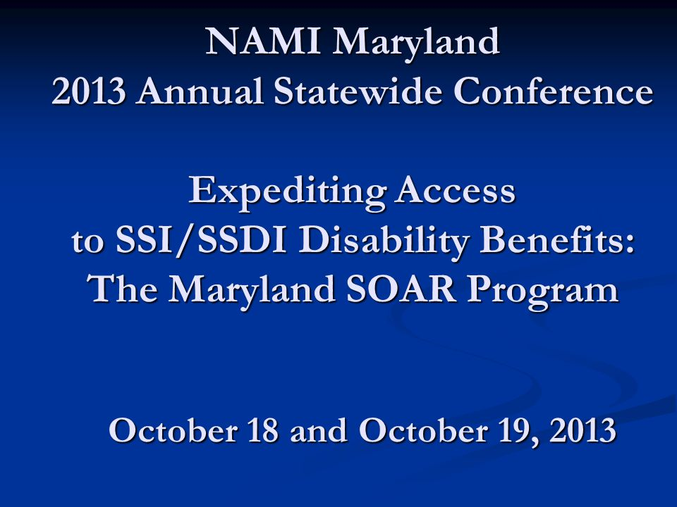 NAMI Maryland 2013 Annual Statewide Conference Expediting Access to SSI/SSDI Disability Benefits: The Maryland SOAR Program October 18 and October 19, 2013
