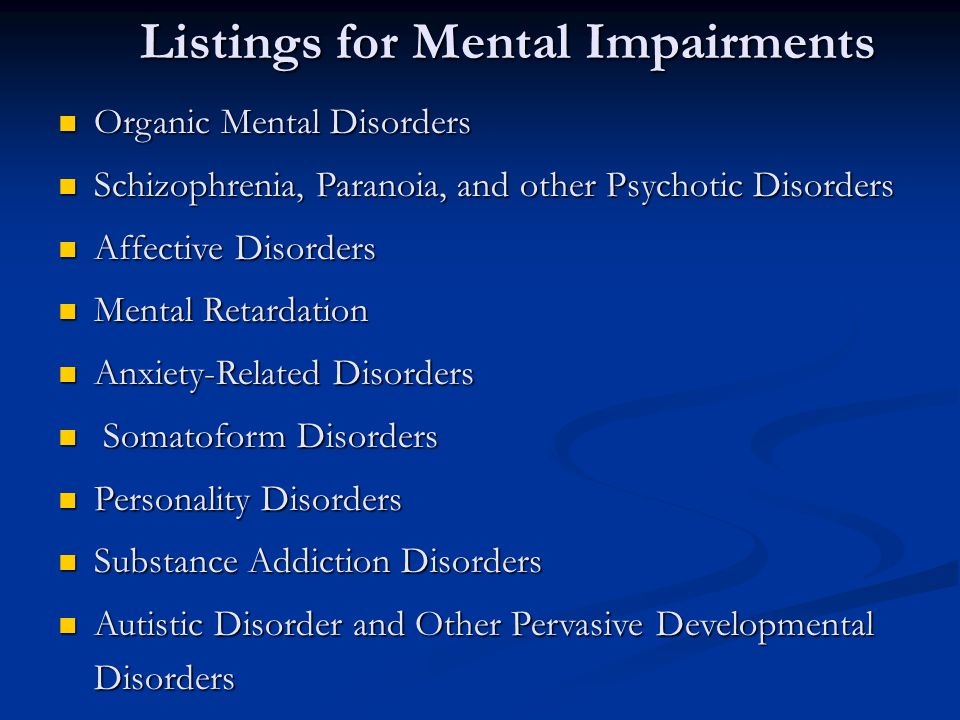 Listings for Mental Impairments Organic Mental Disorders Organic Mental Disorders Schizophrenia, Paranoia, and other Psychotic Disorders Schizophrenia, Paranoia, and other Psychotic Disorders Affective Disorders Affective Disorders Mental Retardation Mental Retardation Anxiety-Related Disorders Anxiety-Related Disorders Somatoform Disorders Somatoform Disorders Personality Disorders Personality Disorders Substance Addiction Disorders Substance Addiction Disorders Autistic Disorder and Other Pervasive Developmental Disorders Autistic Disorder and Other Pervasive Developmental Disorders