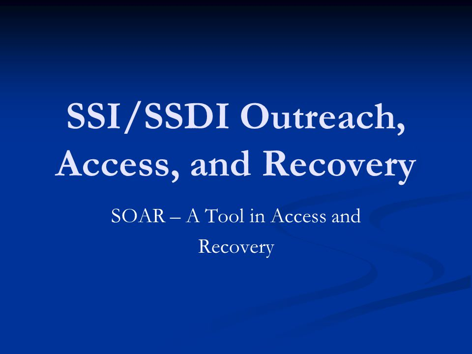 SSI/SSDI Outreach, Access, and Recovery SOAR – A Tool in Access and Recovery
