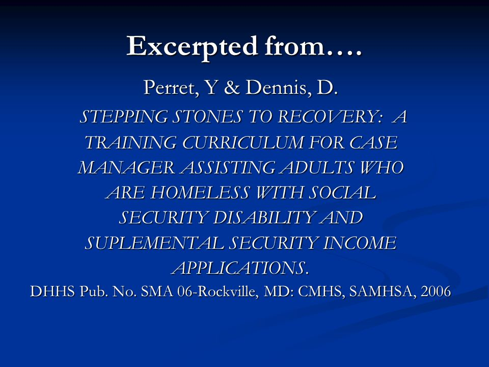 Excerpted from…. Perret, Y & Dennis, D. STEPPING STONES TO RECOVERY: A STEPPING STONES TO RECOVERY: A TRAINING CURRICULUM FOR CASE MANAGER ASSISTING A