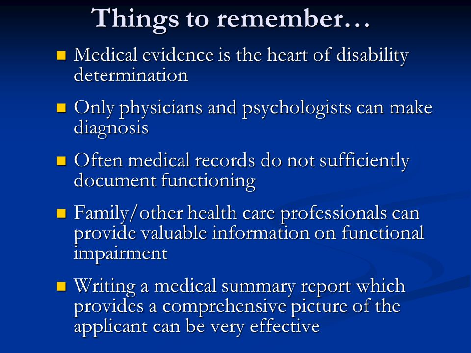 Things to remember… Medical evidence is the heart of disability determination Medical evidence is the heart of disability determination Only physicians and psychologists can make diagnosis Only physicians and psychologists can make diagnosis Often medical records do not sufficiently document functioning Often medical records do not sufficiently document functioning Family/other health care professionals can provide valuable information on functional impairment Family/other health care professionals can provide valuable information on functional impairment Writing a medical summary report which provides a comprehensive picture of the applicant can be very effective Writing a medical summary report which provides a comprehensive picture of the applicant can be very effective