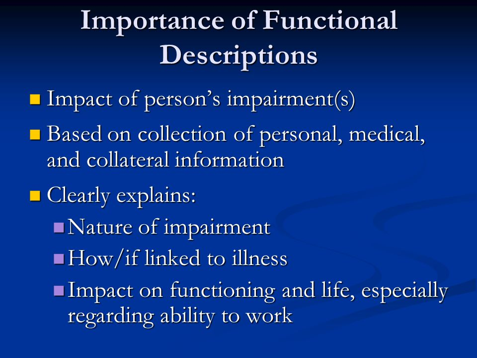 Importance of Functional Descriptions Impact of person's impairment(s) Impact of person's impairment(s) Based on collection of personal, medical, and