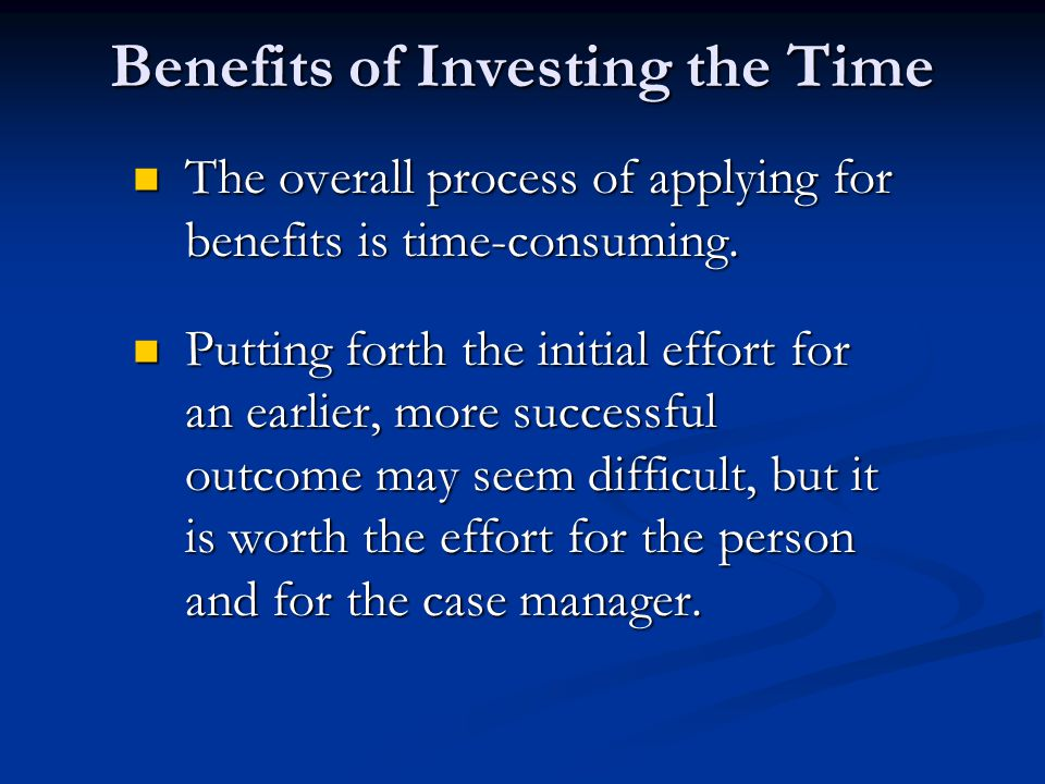 Benefits of Investing the Time The overall process of applying for benefits is time-consuming. The overall process of applying for benefits is time-co