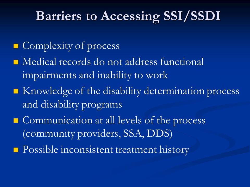 Barriers to Accessing SSI/SSDI Complexity of process Medical records do not address functional impairments and inability to work Knowledge of the disa