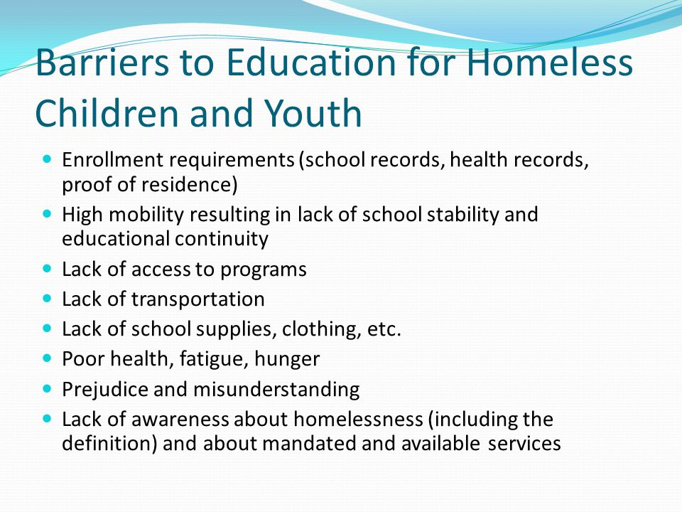 Barriers to Education for Homeless Children and Youth Enrollment requirements (school records, health records, proof of residence) High mobility resulting in lack of school stability and educational continuity Lack of access to programs Lack of transportation Lack of school supplies, clothing, etc.