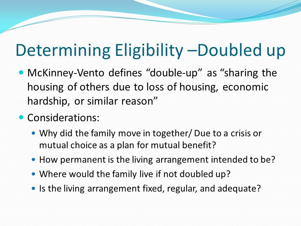 Determining Eligibility –Doubled up McKinney-Vento defines double-up as sharing the housing of others due to loss of housing, economic hardship, or similar reason Considerations: Why did the family move in together/ Due to a crisis or mutual choice as a plan for mutual benefit.