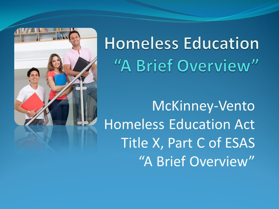 McKinney-Vento Homeless Education Act Title X, Part C of ESAS A Brief Overview
