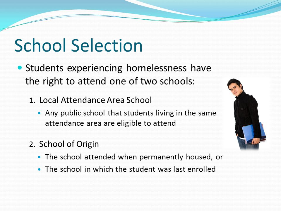 School Selection Students experiencing homelessness have the right to attend one of two schools: 1.