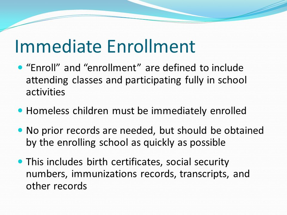 Immediate Enrollment Enroll and enrollment are defined to include attending classes and participating fully in school activities Homeless children must be immediately enrolled No prior records are needed, but should be obtained by the enrolling school as quickly as possible This includes birth certificates, social security numbers, immunizations records, transcripts, and other records