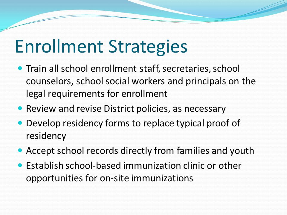 Enrollment Strategies Train all school enrollment staff, secretaries, school counselors, school social workers and principals on the legal requirements for enrollment Review and revise District policies, as necessary Develop residency forms to replace typical proof of residency Accept school records directly from families and youth Establish school-based immunization clinic or other opportunities for on-site immunizations